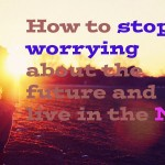 How to stop worrying about the future and live in the NOW
